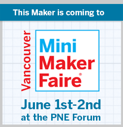 Come to the Vancouver Mini MakerFaire June 1-2!